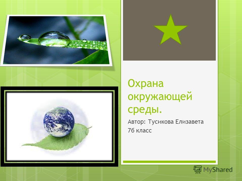 Охрана окружающей среды. Автор: Тусикова Елизавета 7б класс