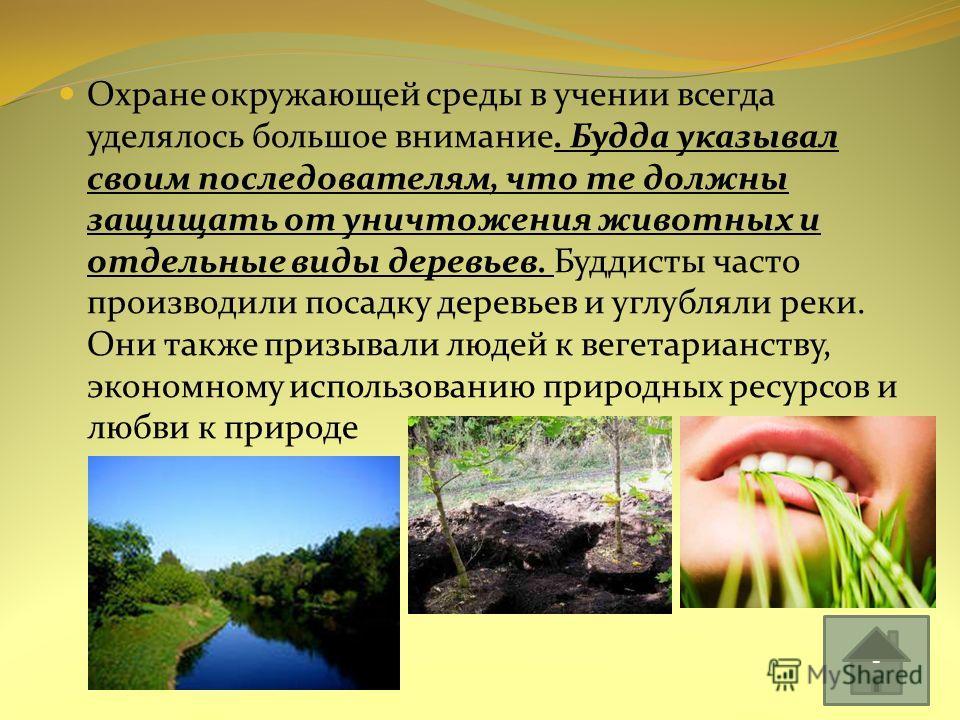 Охране окружающей среды в учении всегда уделялось большое внимание. Будда указывал своим последователям, что те должны защищать от уничтожения животных и отдельные виды деревьев. Буддисты часто производили посадку деревьев и углубляли реки. Они также