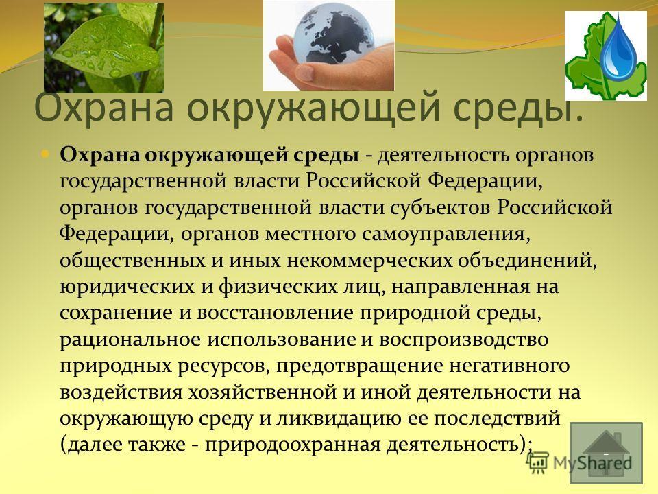 Охрана окружающей среды. Охрана окружающей среды - деятельность органов государственной власти Российской Федерации, органов государственной власти субъектов Российской Федерации, органов местного самоуправления, общественных и иных некоммерческих об