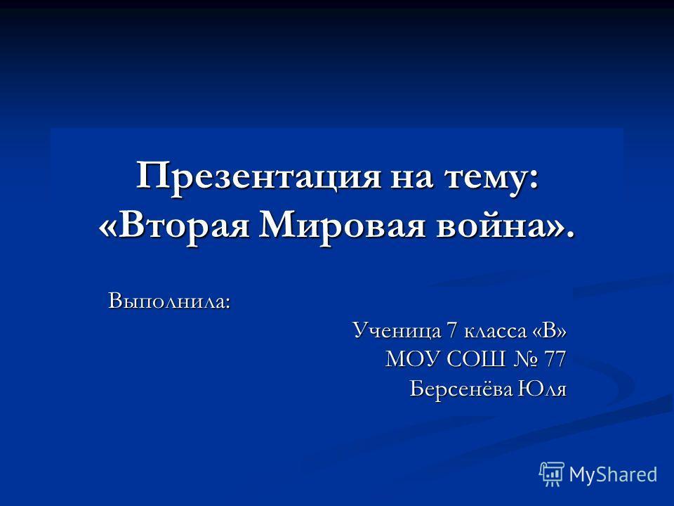 Презентация на тему: «Вторая Мировая война». Выполнила: Ученица 7 класса «В» МОУ СОШ 77 Берсенёва Юля