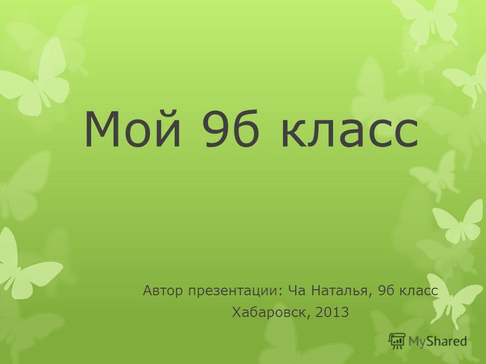 Мой 9б класс Автор презентации: Ча Наталья, 9б класс Хабаровск, 2013