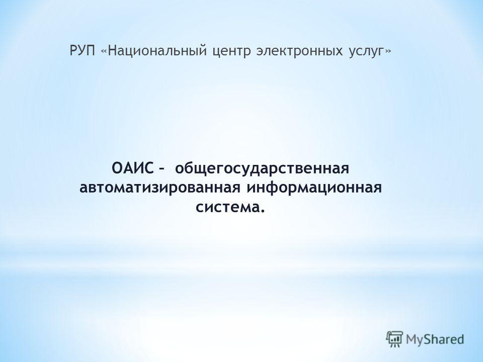 РУП «Национальный центр электронных услуг» ОАИС – общегосударственная автоматизированная информационная система.