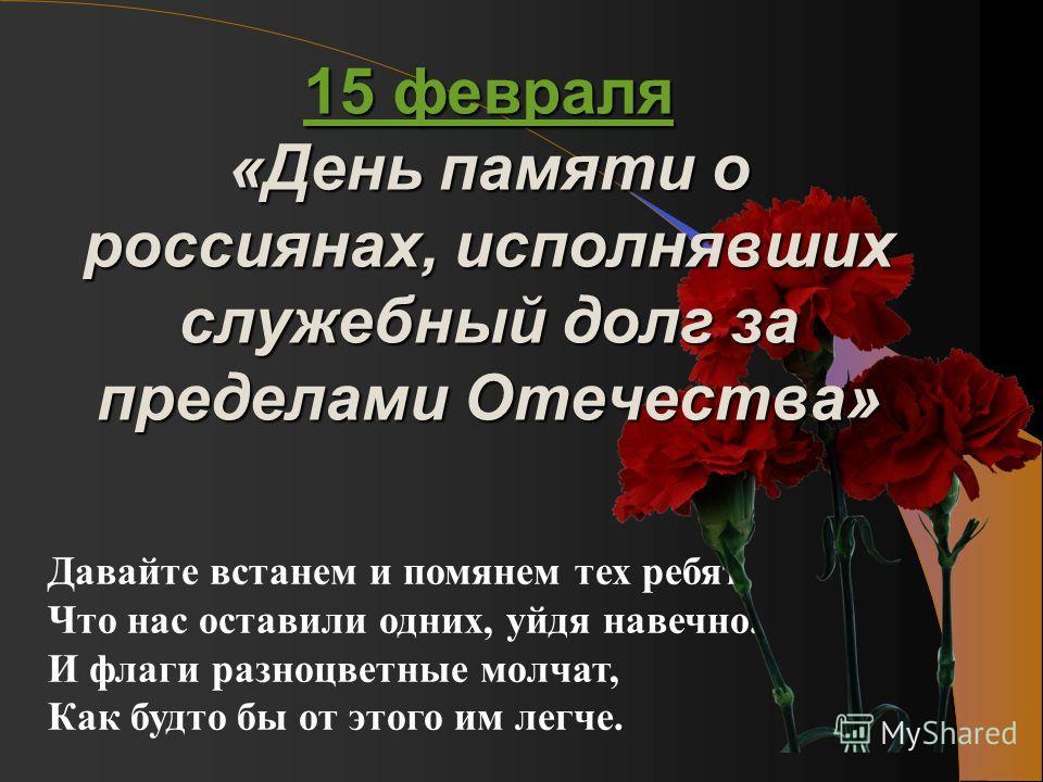Давайте встанем и помянем тех ребят, Что нас оставили одних, уйдя навечно. И флаги разноцветные молчат, Как будто бы от этого им легче. 15 февраля 15 февраля «День памяти о россиянах, исполнявших служебный долг за пределами Отечества» 15 февраля