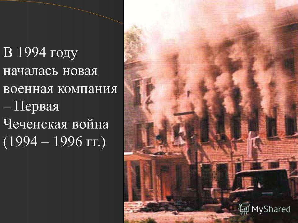 В 1994 году началась новая военная компания – Первая Чеченская война (1994 – 1996 гг.)