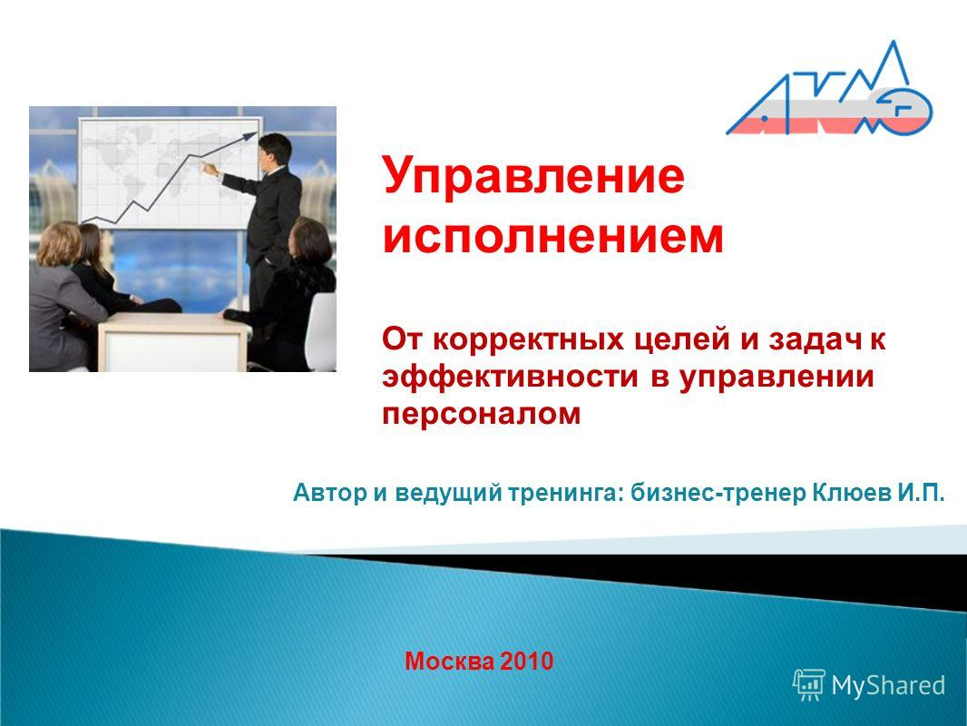 От корректных целей и задач к эффективности в управлении персоналом Москва 2010 Автор и ведущий тренинга: бизнес-тренер Клюев И.П. Управление исполнением