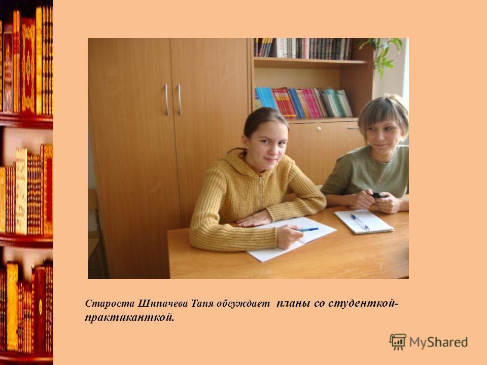 Староста Шипачева Таня обсуждает планы со студенткой- практиканткой.