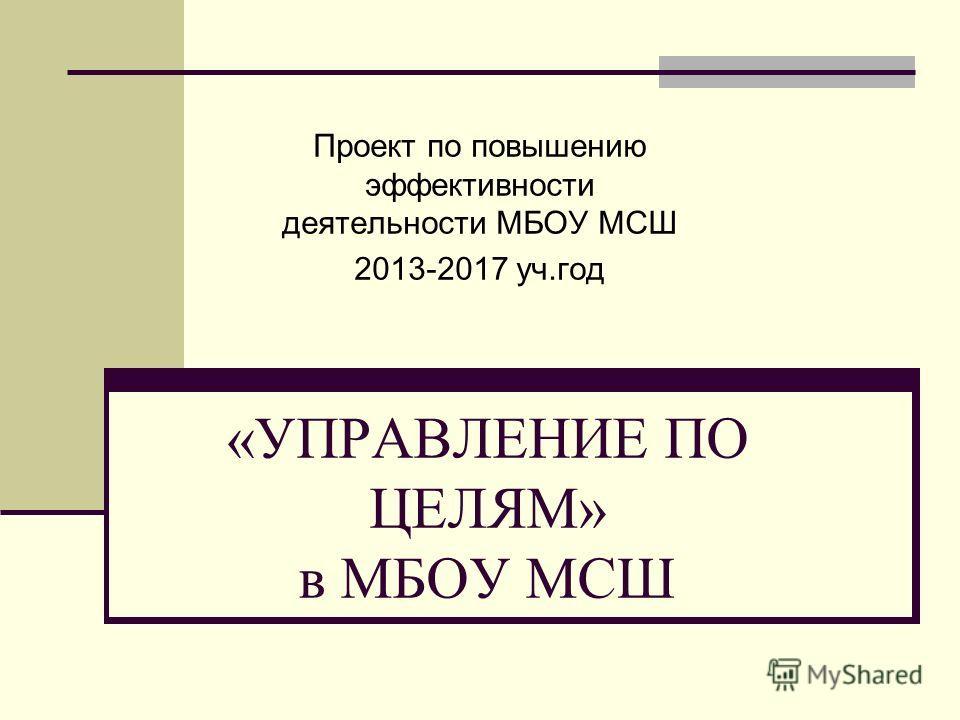 «УПРАВЛЕНИЕ ПО ЦЕЛЯМ» в МБОУ МСШ Проект по повышению эффективности деятельности МБОУ МСШ 2013-2017 уч.год