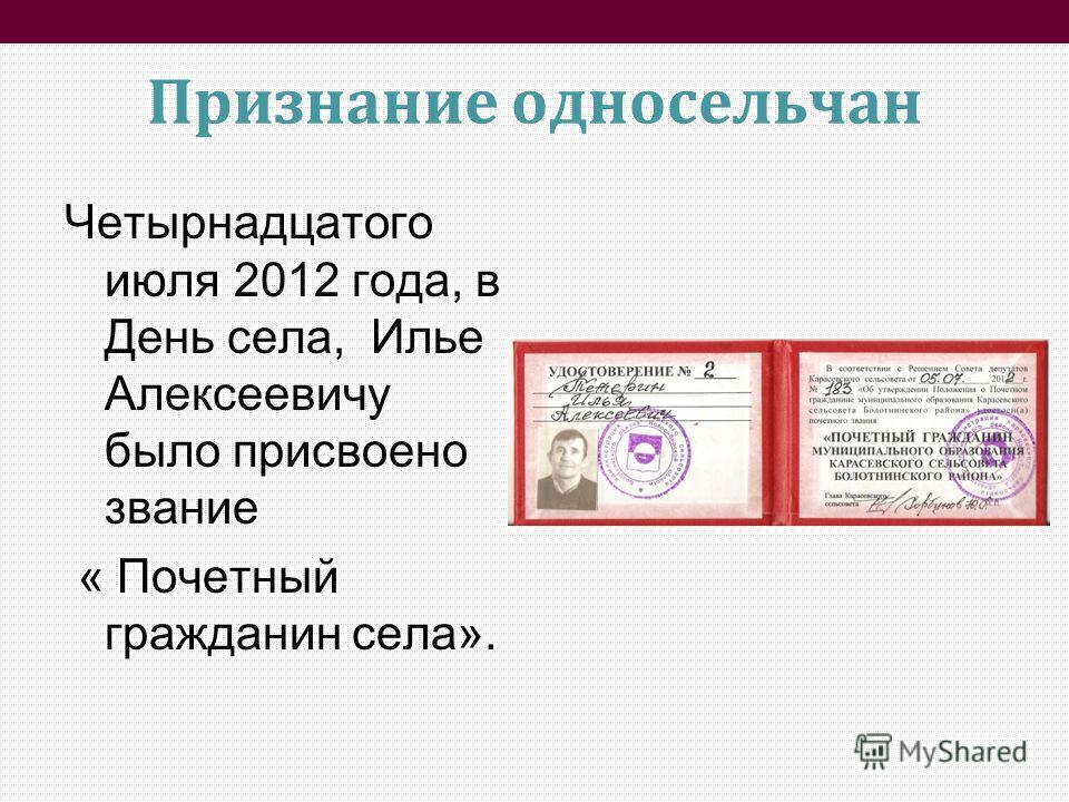 Признание односельчан Четырнадцатого июля 2012 года, в День села, Илье Алексеевичу было присвоено звание « Почетный гражданин села».