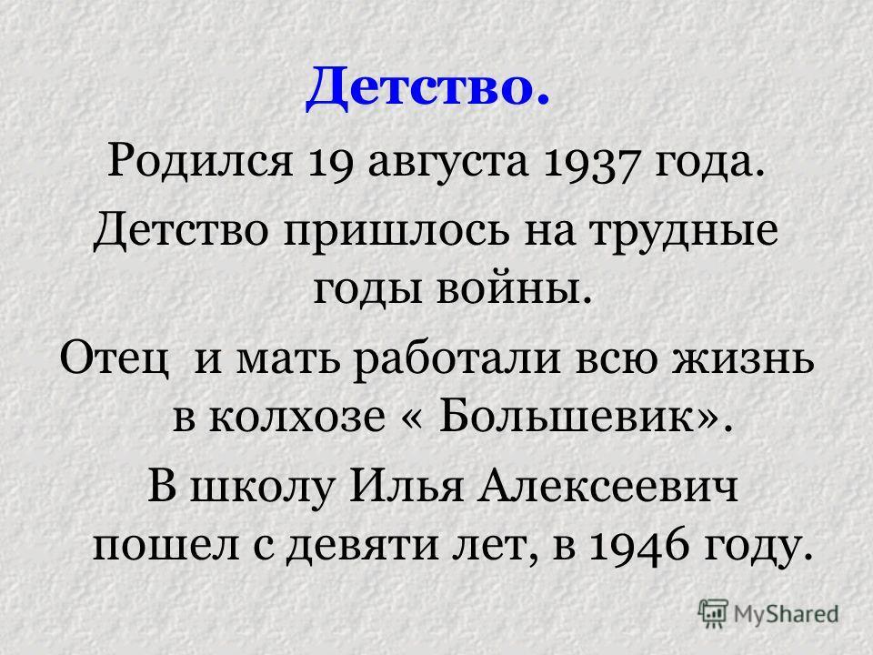 Детство. Родился 19 августа 1937 года. Детство пришлось на трудные годы войны. Отец и мать работали всю жизнь в колхозе « Большевик». В школу Илья Алексеевич пошел с девяти лет, в 1946 году.
