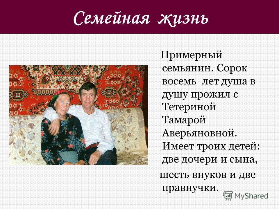 Семейная жизнь Примерный семьянин. Сорок восемь лет душа в душу прожил с Тетериной Тамарой Аверьяновной. Имеет троих детей: две дочери и сына, шесть внуков и две правнучки.