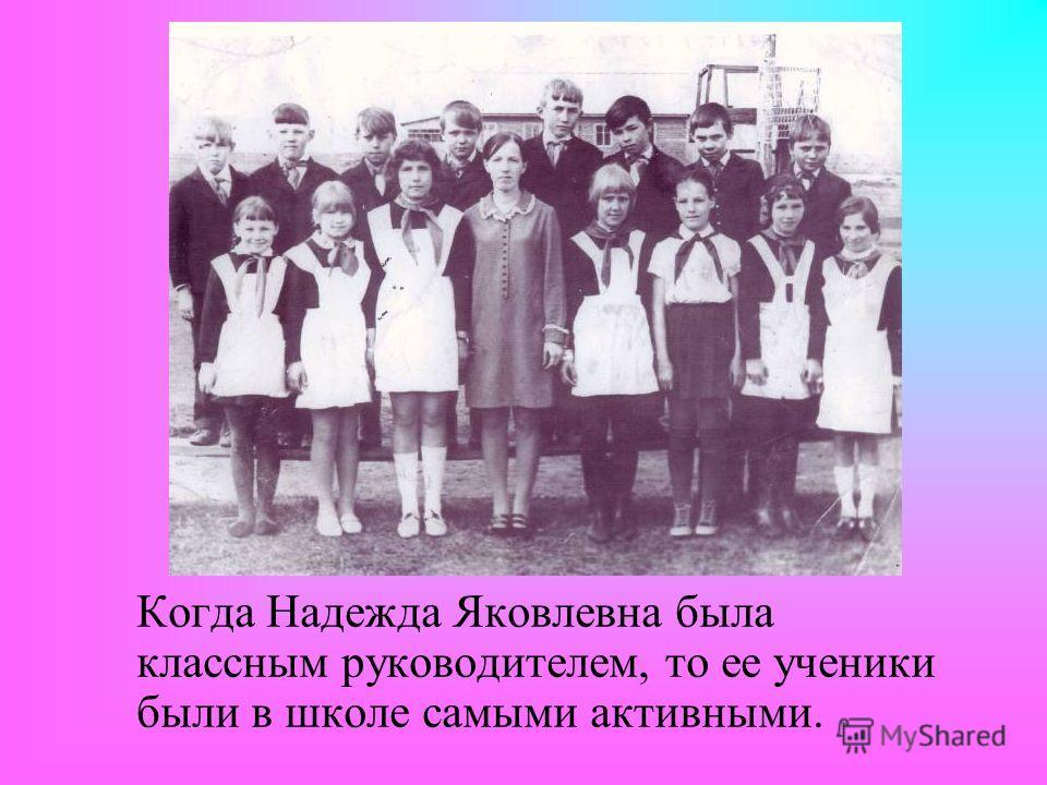 Когда Надежда Яковлевна была классным руководителем, то ее ученики были в школе самыми активными.