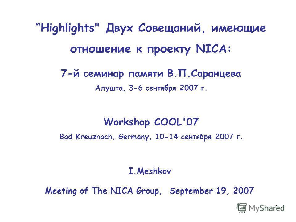 1 Highlights Двух Совещаний, имеющие отношение к проекту NICA: 7-й семинар памяти В.П.Саранцева Алушта, 3-6 сентября 2007 г. Workshop COOL'07 Bad Kreuznach, Germany, 10-14 сентября 2007 г. I.Meshkov Meeting of The NICA Group, September 19, 2007