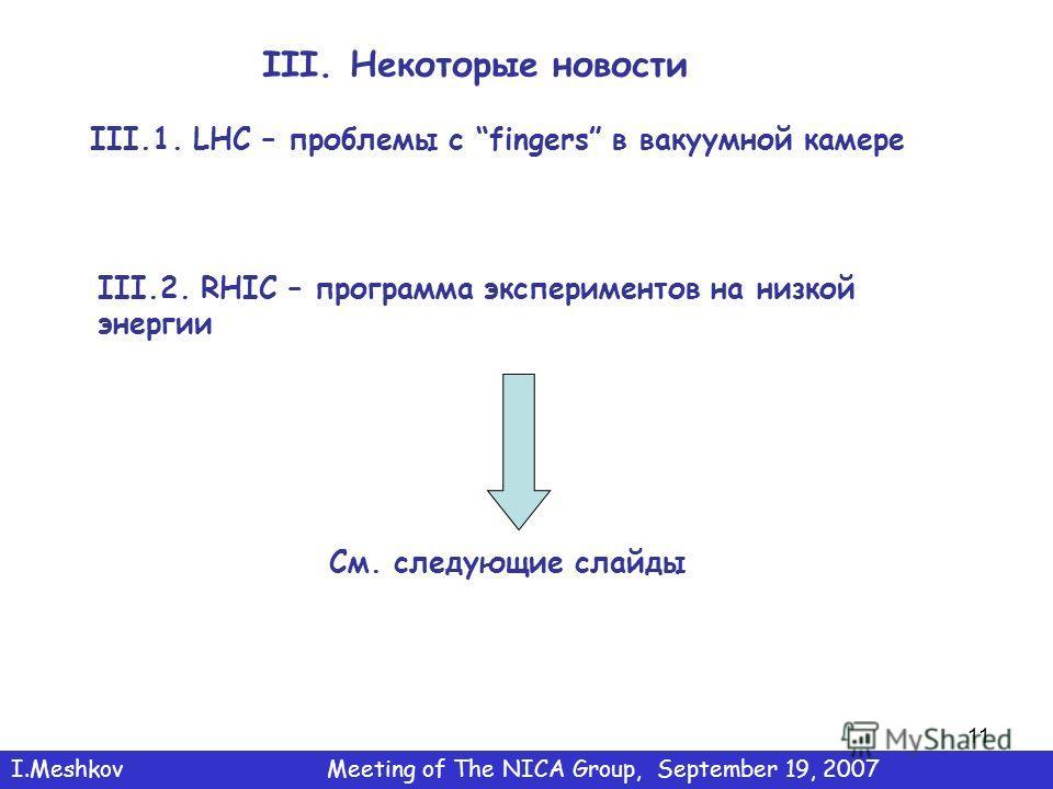 11 III. Некоторые новости III.1. LHC – проблемы с fingers в вакуумной камере III.2. RHIC – программа экспериментов на низкой энергии См. следующие слайды I.MeshkovMeeting of The NICA Group, September 19, 2007