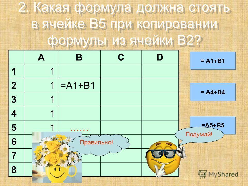 2. Какая формула должна стоять в ячейке B5 при копировании формулы из ячейки B2? ABCD 11 21=A1+B1 31 41 51…… 61 71 8 = A1+B1 = A4+B4 =A5+B5 Правильно! Подумай!