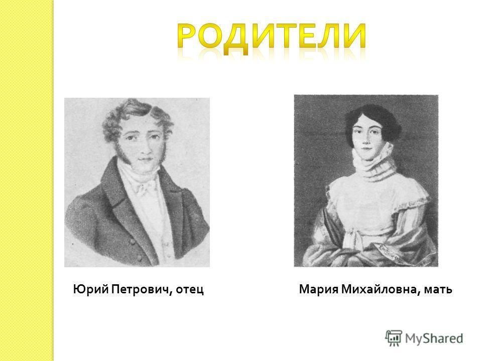Юрий Петрович, отец Мария Михайловна, мать