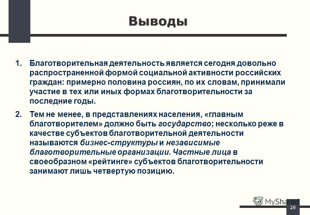 26 Выводы 1.Благотворительная деятельность является сегодня довольно распространенной формой социальной активности российских граждан: примерно половина россиян, по их словам, принимали участие в тех или иных формах благотворительности за последние г
