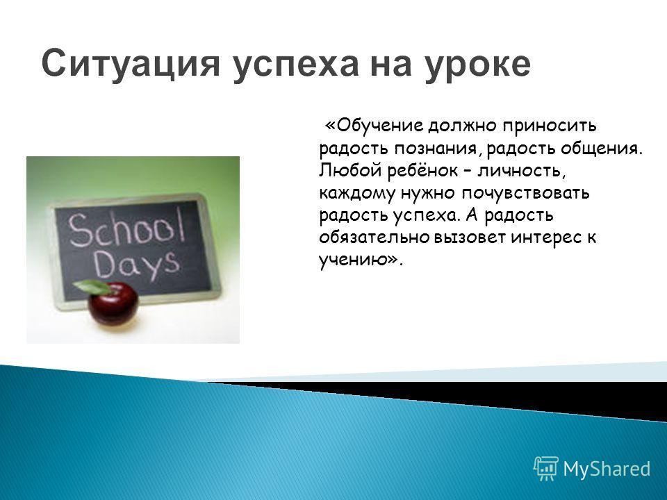 Ситуация успеха на уроке «Обучение должно приносить радость познания, радость общения. Любой ребёнок – личность, каждому нужно почувствовать радость успеха. А радость обязательно вызовет интерес к учению».