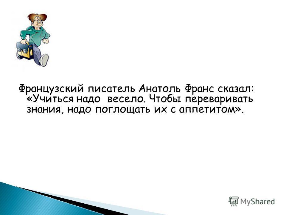 Французский писатель Анатоль Франс сказал: «Учиться надо весело. Чтобы переваривать знания, надо поглощать их с аппетитом».
