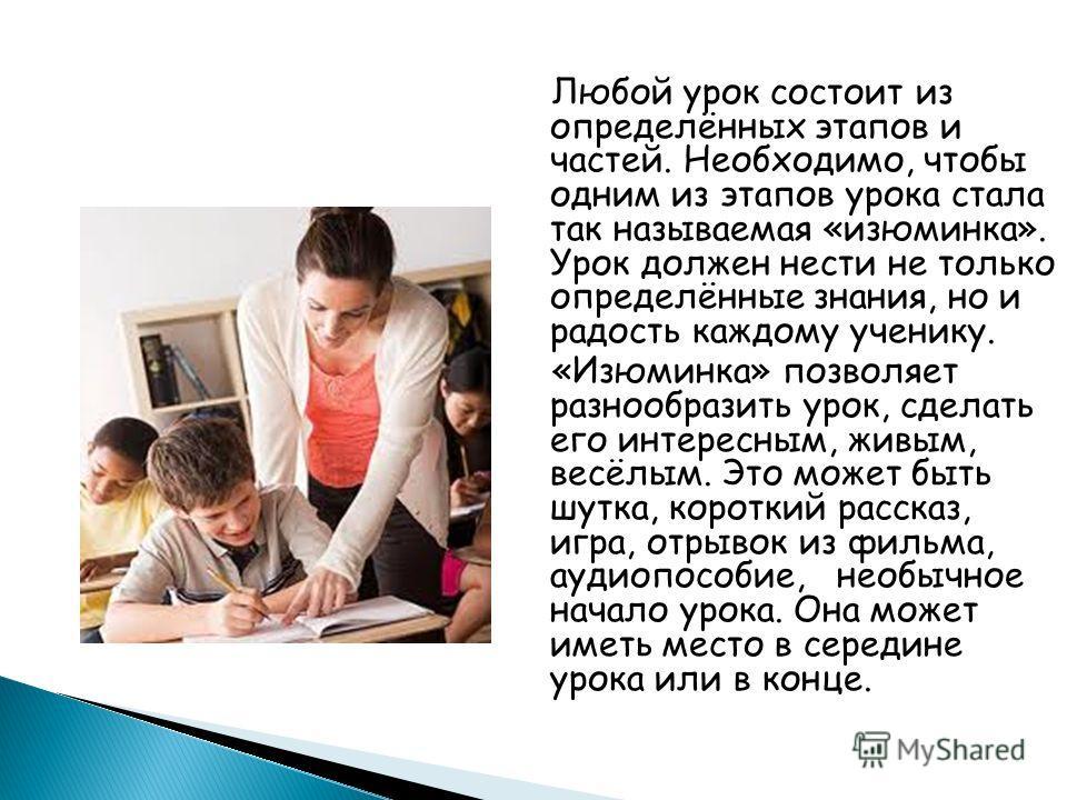 Любой урок состоит из определённых этапов и частей. Необходимо, чтобы одним из этапов урока стала так называемая «изюминка». Урок должен нести не только определённые знания, но и радость каждому ученику. «Изюминка» позволяет разнообразить урок, сдела