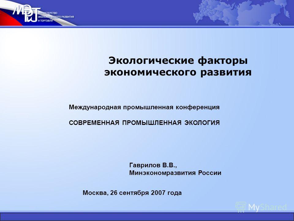 Экологические факторы экономического развития Гаврилов В.В., Минэкономразвития России Международная промышленная конференция СОВРЕМЕННАЯ ПРОМЫШЛЕННАЯ ЭКОЛОГИЯ Москва, 26 сентября 2007 года