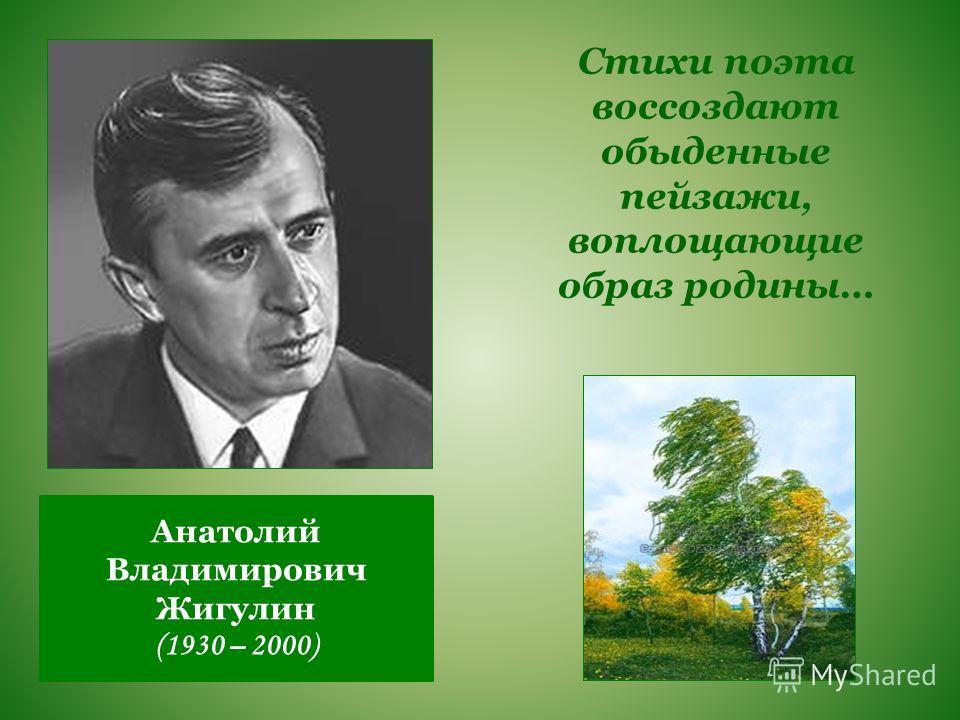 Анатолий Владимирович Жигулин (1930 – 2000) Стихи поэта воссоздают обыденные пейзажи, воплощающие образ родины…
