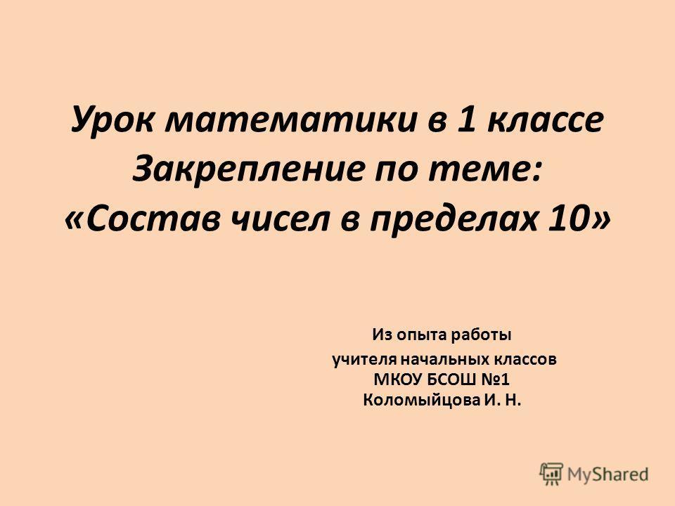 Урок математики в 1 классе Закрепление по теме: «Состав чисел в пределах 10» Из опыта работы учителя начальных классов МКОУ БСОШ 1 Коломыйцова И. Н.