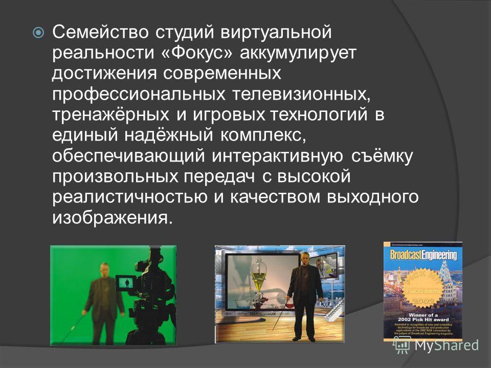 Семейство студий виртуальной реальности «Фокус» аккумулирует достижения современных профессиональных телевизионных, тренажёрных и игровых технологий в единый надёжный комплекс, обеспечивающий интерактивную съёмку произвольных передач с высокой реалис
