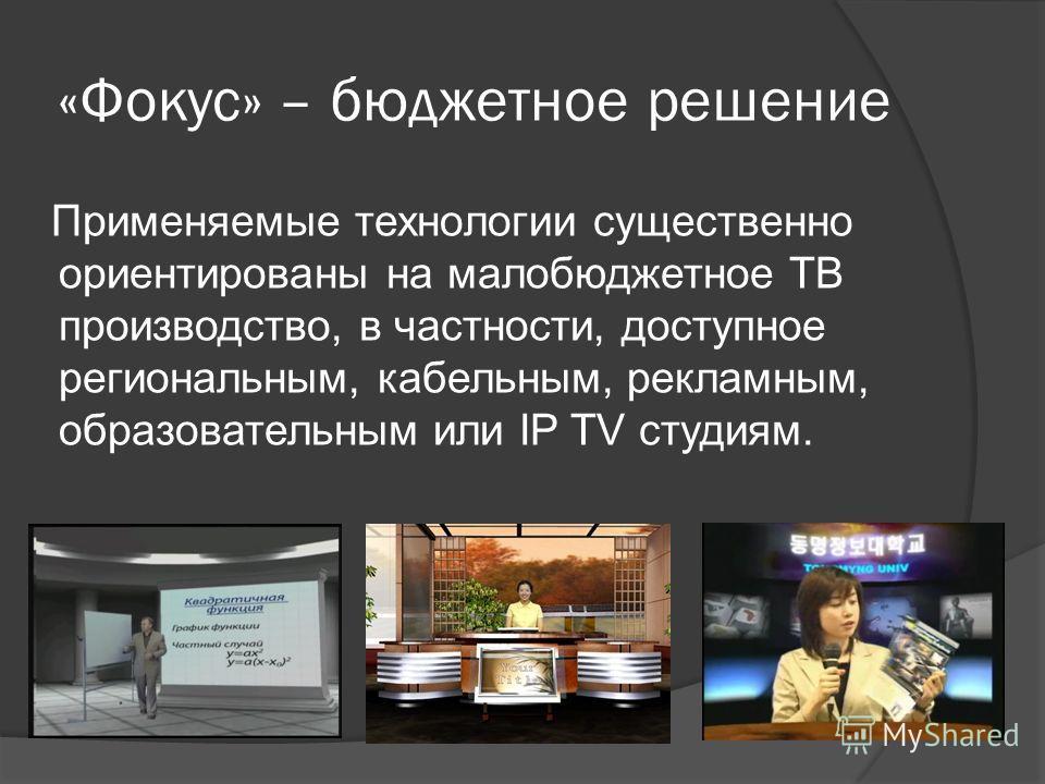 «Фокус» – бюджетное решение Применяемые технологии существенно ориентированы на малобюджетное ТВ производство, в частности, доступное региональным, кабельным, рекламным, образовательным или IP TV студиям.