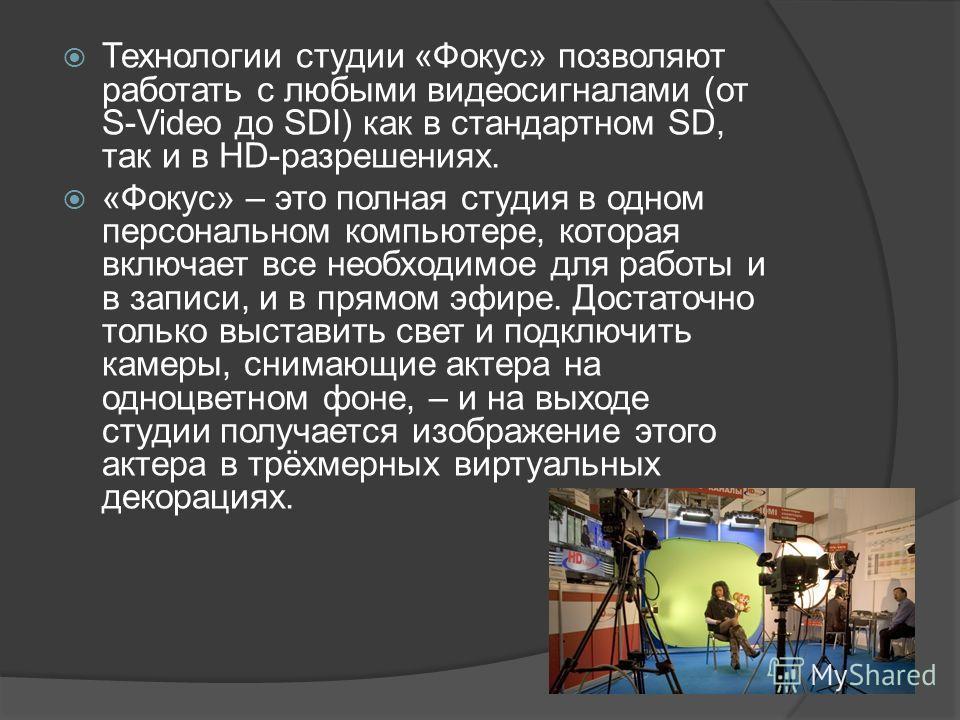 Технологии студии «Фокус» позволяют работать с любыми видеосигналами (от S-Video до SDI) как в стандартном SD, так и в HD-разрешениях. «Фокус» – это полная студия в одном персональном компьютере, которая включает все необходимое для работы и в записи
