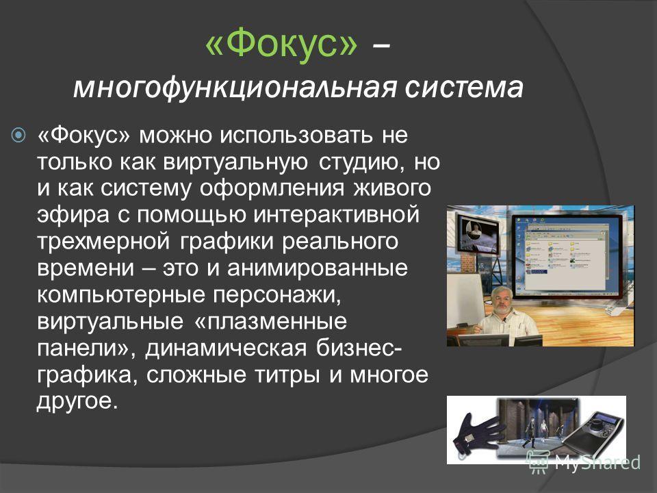 «Фокус» – многофункциональная система «Фокус» можно использовать не только как виртуальную студию, но и как систему оформления живого эфира с помощью интерактивной трехмерной графики реального времени – это и анимированные компьютерные персонажи, вир