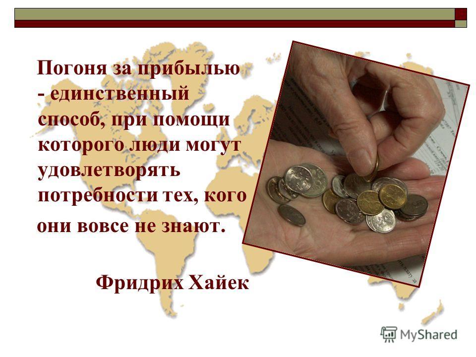 Погоня за прибылью - единственный способ, при помощи которого люди могут удовлетворять потребности тех, кого они вовсе не знают. Фридрих Хайек