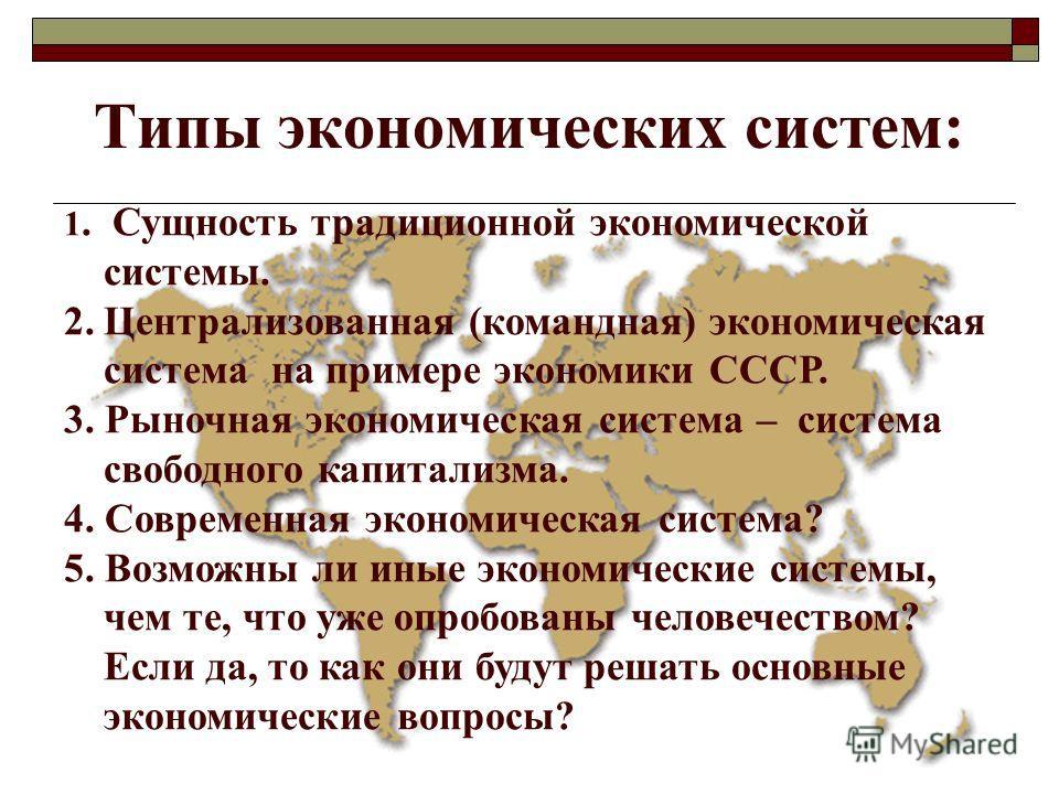 Типы экономических систем: 1. Сущность традиционной экономической системы. 2.Централизованная (командная) экономическая система на примере экономики СССР. 3. Рыночная экономическая система – система свободного капитализма. 4. Современная экономическа