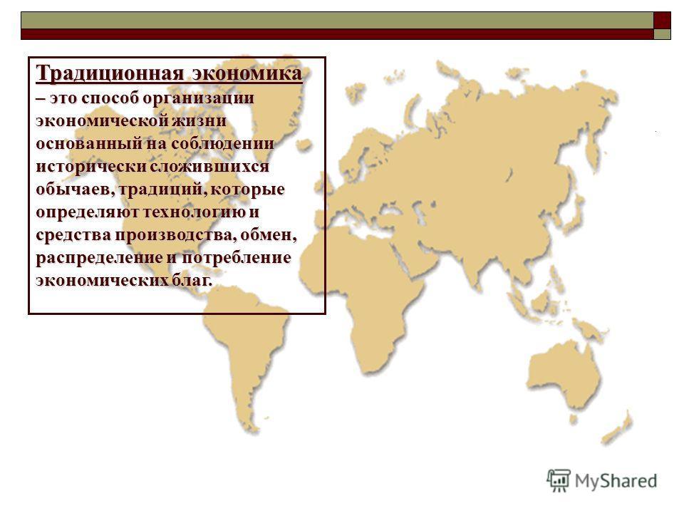 Традиционная экономика – это способ организации экономической жизни основанный на соблюдении исторически сложившихся обычаев, традиций, которые определяют технологию и средства производства, обмен, распределение и потребление экономических благ.