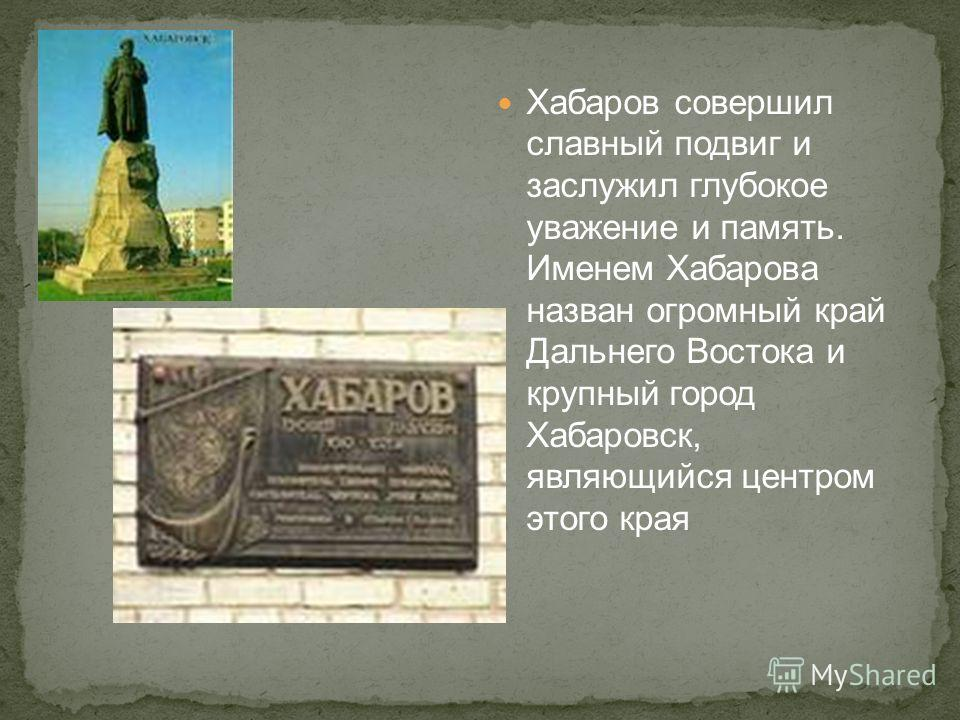Хабаров совершил славный подвиг и заслужил глубокое уважение и память. Именем Хабарова назван огромный край Дальнего Востока и крупный город Хабаровск, являющийся центром этого края