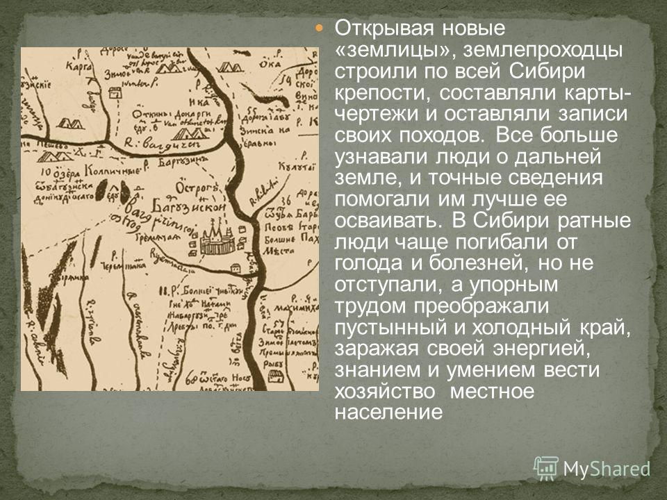 Открывая новые «землицы», землепроходцы строили по всей Сибири крепости, составляли карты- чертежи и оставляли записи своих походов. Все больше узнавали люди о дальней земле, и точные сведения помогали им лучше ее осваивать. В Сибири ратные люди чаще