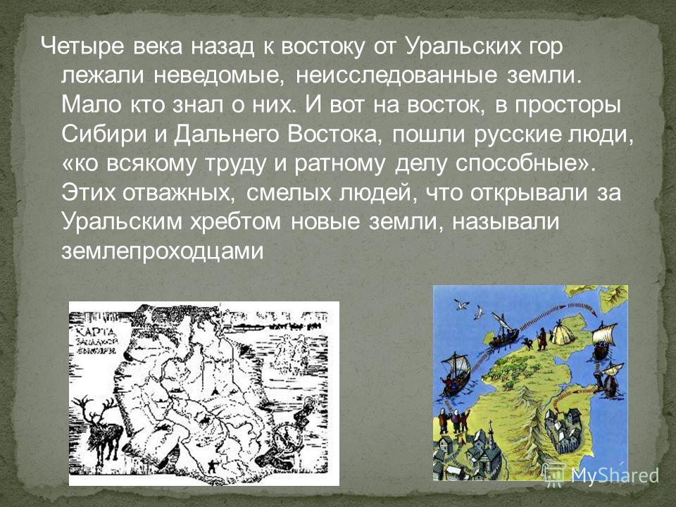 Четыре века назад к востоку от Уральских гор лежали неведомые, неисследованные земли. Мало кто знал о них. И вот на восток, в просторы Сибири и Дальнего Востока, пошли русские люди, «ко всякому труду и ратному делу способные». Этих отважных, смелых л