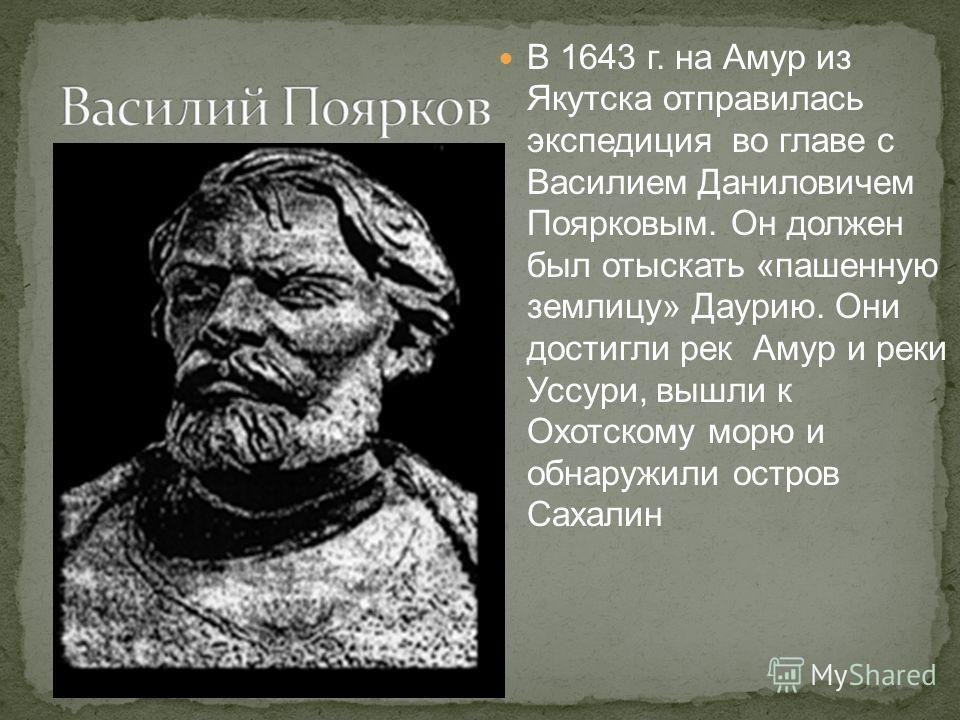 В 1643 г. на Амур из Якутска отправилась экспедиция во главе с Василием Даниловичем Поярковым. Он должен был отыскать «пашенную землицу» Даурию. Они достигли рек Амур и реки Уссури, вышли к Охотскому морю и обнаружили остров Сахалин