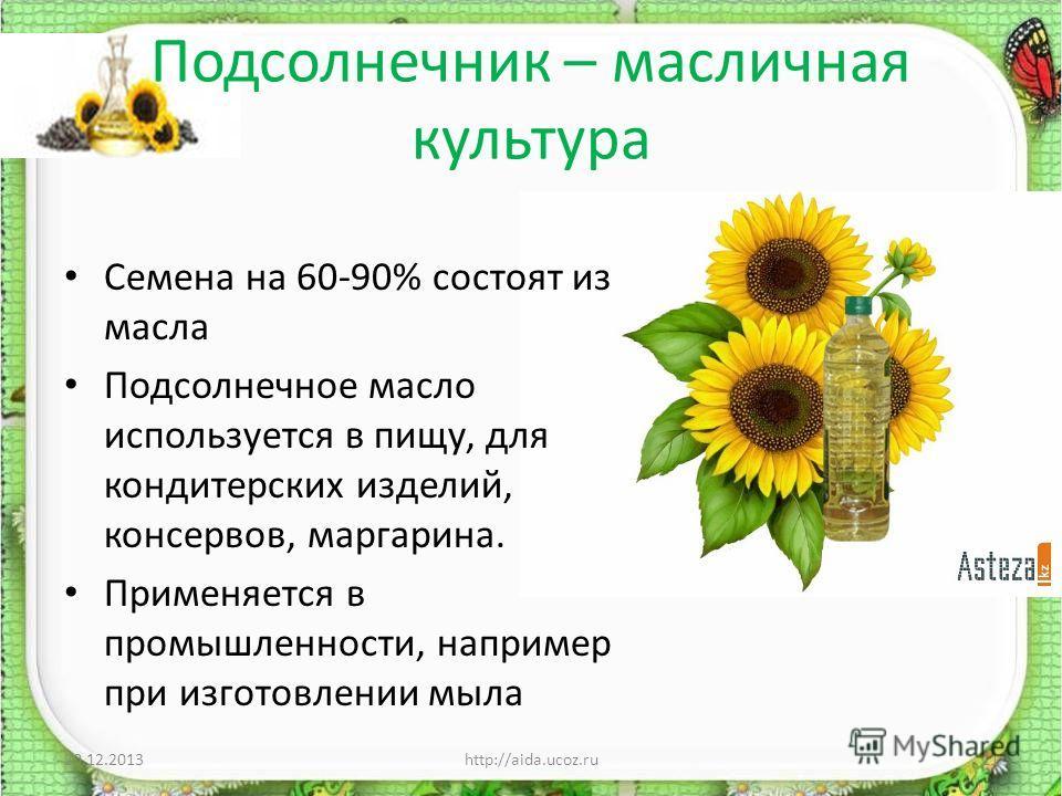 Подсолнечник – масличная культура Семена на 60-90% состоят из масла Подсолнечное масло используется в пищу, для кондитерских изделий, консервов, маргарина. Применяется в промышленности, например при изготовлении мыла 20.12.2013http://aida.ucoz.ru11