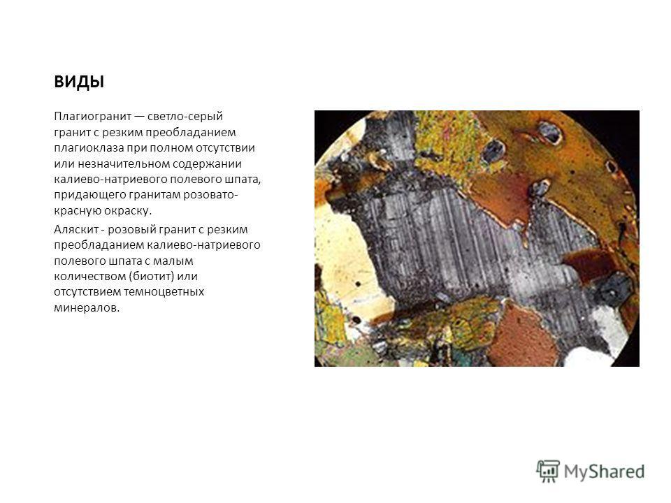 ВИДЫ Плагиогранит светло-серый гранит с резким преобладанием плагиоклаза при полном отсутствии или незначительном содержании калиево-натриевого полевого шпата, придающего гранитам розовато- красную окраску. Аляскит - розовый гранит с резким преоблада