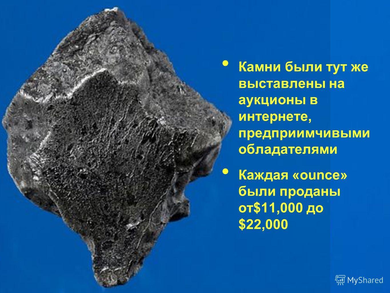 Камни были тут же выставлены на аукционы в интернете, предприимчивыми обладателями Каждая «ounce» были проданы от$11,000 до $22,000