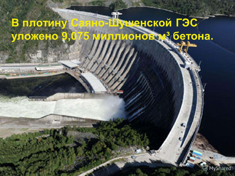 В плотину Саяно-Шушенской ГЭС уложено 9,075 миллионов м³ бетона.