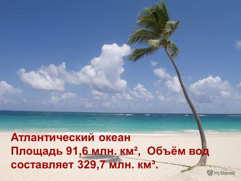 Атлантический океан Площадь 91,6 млн. км², Объём вод составляет 329,7 млн. км³.