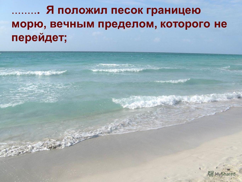 ......... Я положил песок границею морю, вечным пределом, которого не перейдет;