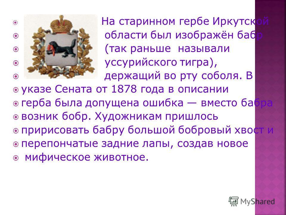 На старинном гербе Иркутской области был изображён бабр (так раньше называли уссурийского тигра), держащий во рту соболя. В указе Сената от 1878 года в описании герба была допущена ошибка вместо бабра возник бобр. Художникам пришлось пририсовать бабр
