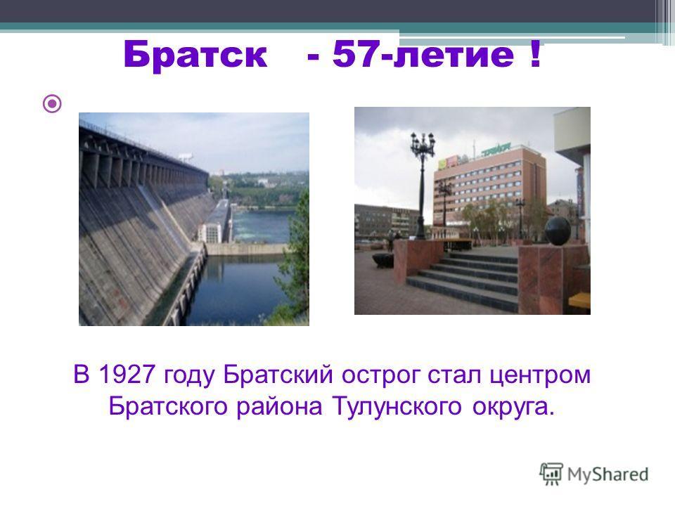 Братск - 57-летие ! В 1927 году Братский острог стал центром Братского района Тулунского округа.