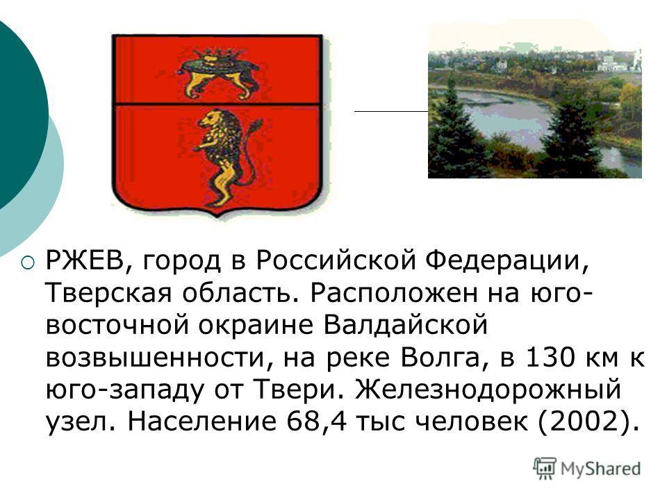РЖЕВ, город в Российской Федерации, Тверская область. Расположен на юго- восточной окраине Валдайской возвышенности, на реке Волга, в 130 км к юго-западу от Твери. Железнодорожный узел. Население 68,4 тыс человек (2002).