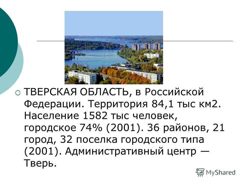 ТВЕРCКАЯ ОБЛАСТЬ, в Российской Федерации. Территория 84,1 тыс км2. Население 1582 тыс человек, городское 74% (2001). 36 районов, 21 город, 32 поселка городского типа (2001). Административный центр Тверь.