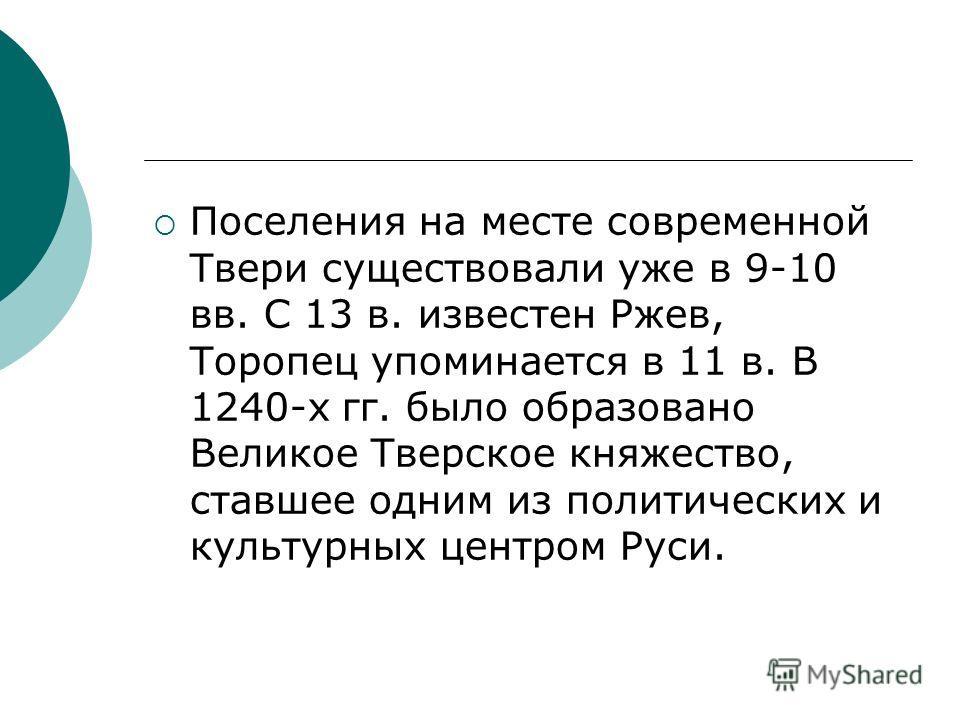 Поселения на месте современной Твери существовали уже в 9-10 вв. С 13 в. известен Ржев, Торопец упоминается в 11 в. В 1240-х гг. было образовано Великое Тверское княжество, ставшее одним из политических и культурных центром Руси.
