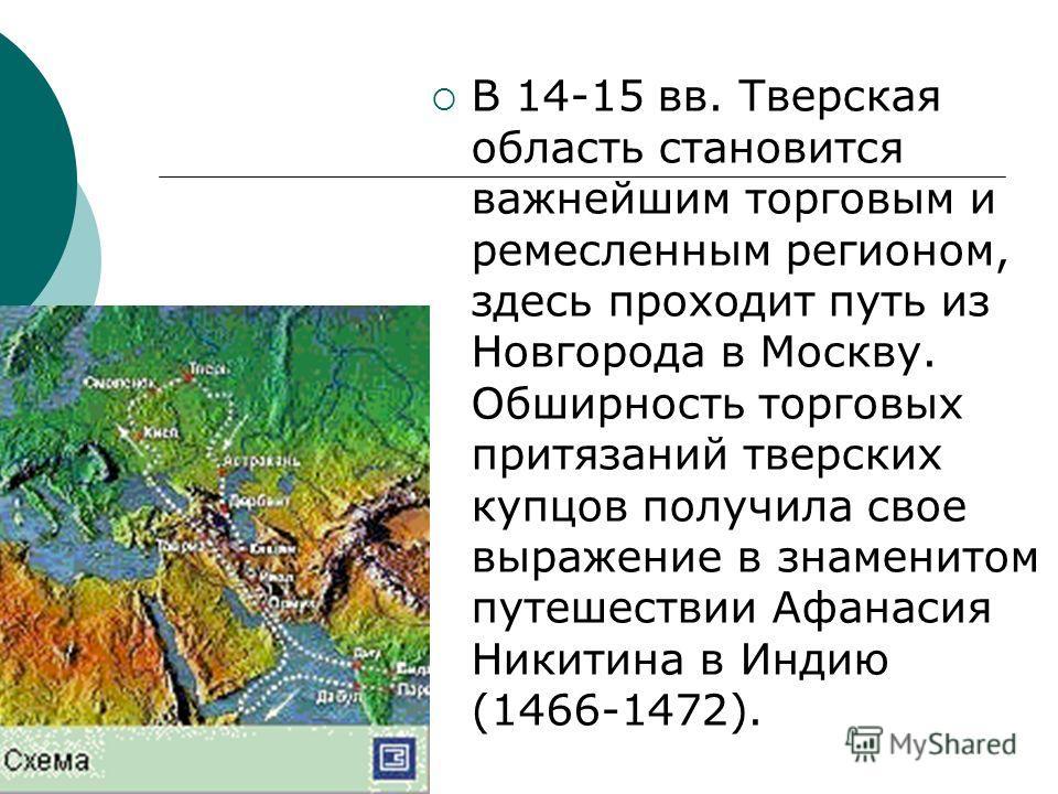 В 14-15 вв. Тверская область становится важнейшим торговым и ремесленным регионом, здесь проходит путь из Новгорода в Москву. Обширность торговых притязаний тверских купцов получила свое выражение в знаменитом путешествии Афанасия Никитина в Индию (1