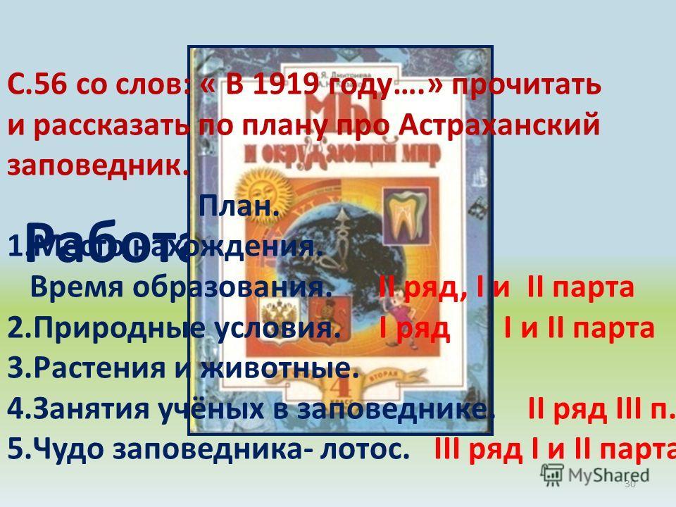 30 Работа в группах С.56 со слов: « В 1919 году….» прочитать и рассказать по плану про Астраханский заповедник. План. 1.Место нахождения. Время образования. II ряд, I и II парта 2.Природные условия. I ряд I и II парта 3.Растения и животные. 4.Занятия